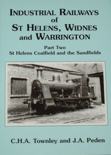 Industrial Railways of St Helens, Widnes and Warrington - Part Two - St Helens Coalfield and the Sandfields, by C.H.A Townley and J.A. Peden